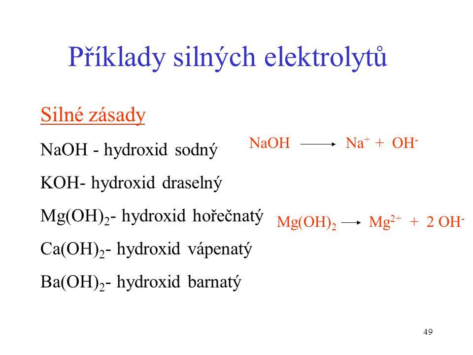 49 Příklady silných elektrolytů Silné zásady NaOH - hydroxid sodný KOH- hydroxid draselný Mg(OH) 2 - hydroxid hořečnatý Ca(OH) 2 - hydroxid vápenatý B