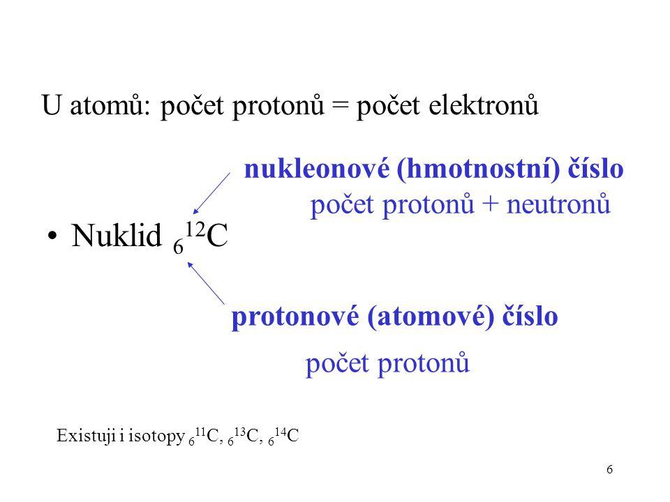 6 Nuklid 6 12 C U atomů: počet protonů = počet elektronů protonové (atomové) číslo počet protonů nukleonové (hmotnostní) číslo počet protonů + neutron