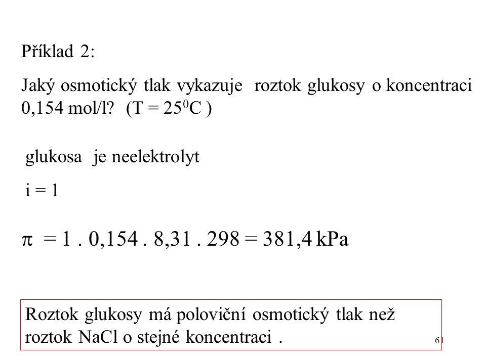 61 Příklad 2: Jaký osmotický tlak vykazuje roztok glukosy o koncentraci 0,154 mol/l? (T = 25 0 C ) glukosa je neelektrolyt i = 1  = 1. 0,154. 8,31. 2