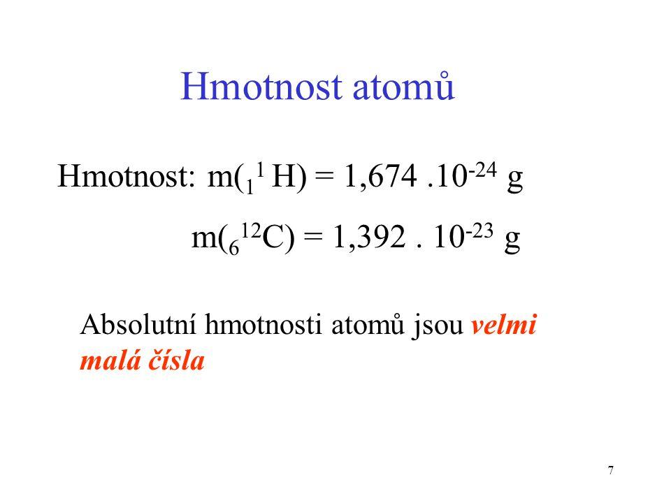 7 Hmotnost atomů Hmotnost: m( 1 1 H) = 1,674.10 -24 g m( 6 12 C) = 1,392. 10 -23 g Absolutní hmotnosti atomů jsou velmi malá čísla