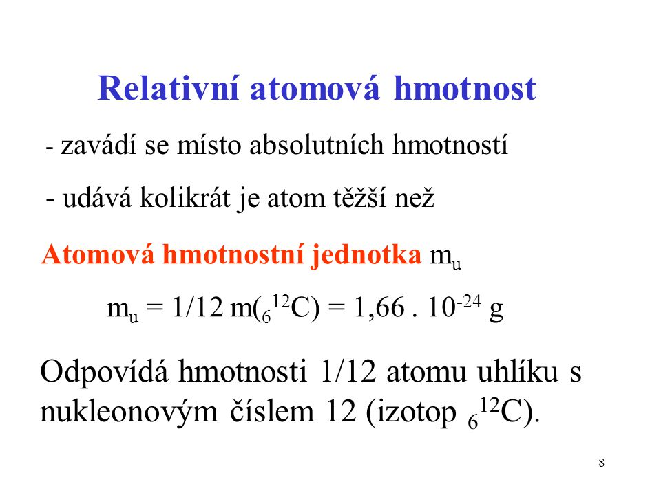 8 Atomová hmotnostní jednotka m u m u = 1/12 m( 6 12 C) = 1,66. 10 -24 g Relativní atomová hmotnost - zavádí se místo absolutních hmotností - udává ko