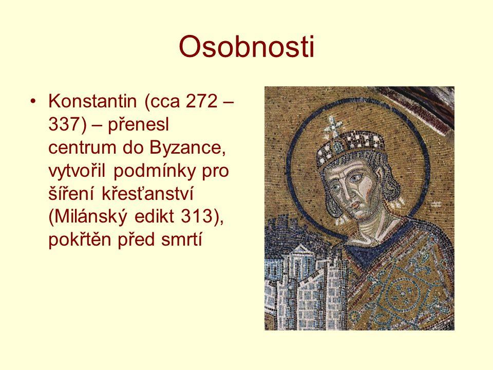 Osobnosti Konstantin (cca 272 – 337) – přenesl centrum do Byzance, vytvořil podmínky pro šíření křesťanství (Milánský edikt 313), pokřtěn před smrtí