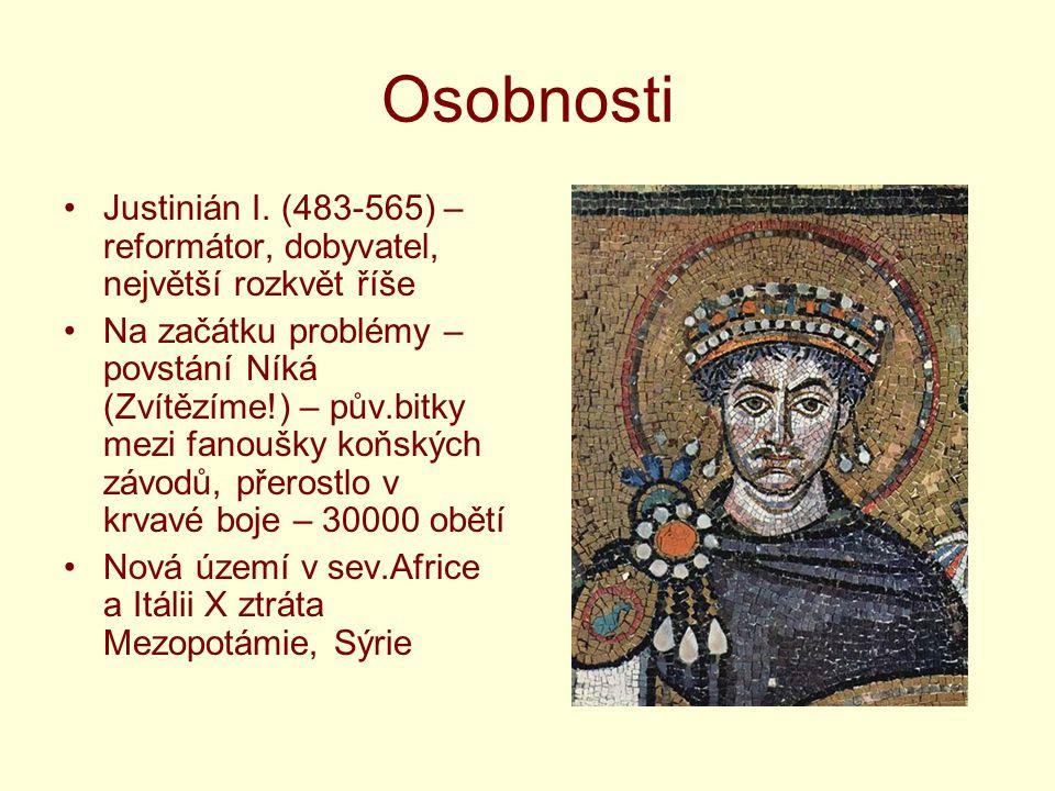 Osobnosti Justinián I. (483-565) – reformátor, dobyvatel, největší rozkvět říše Na začátku problémy – povstání Níká (Zvítězíme!) – pův.bitky mezi fano