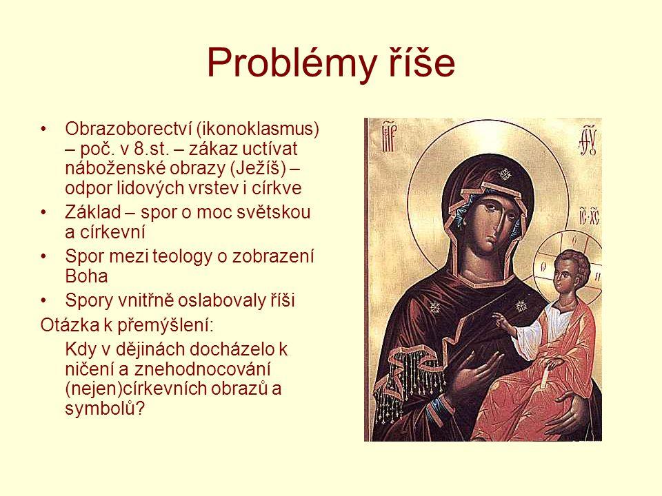 Problémy říše Obrazoborectví (ikonoklasmus) – poč. v 8.st. – zákaz uctívat náboženské obrazy (Ježíš) – odpor lidových vrstev i církve Základ – spor o