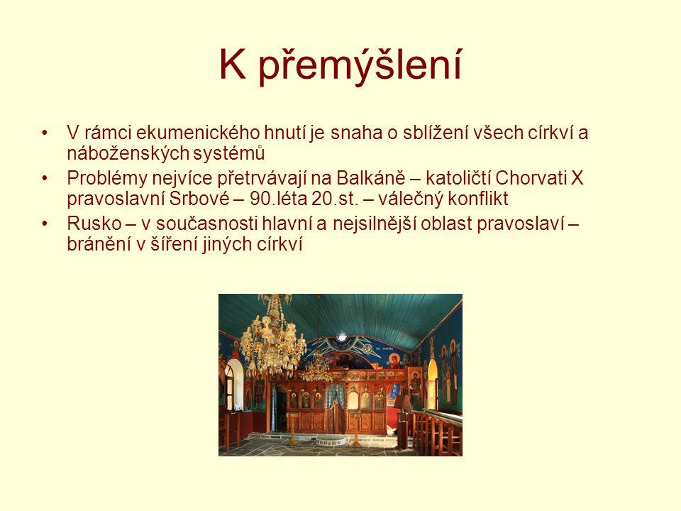 K přemýšlení V rámci ekumenického hnutí je snaha o sblížení všech církví a náboženských systémů Problémy nejvíce přetrvávají na Balkáně – katoličtí Chorvati X pravoslavní Srbové – 90.léta 20.st.