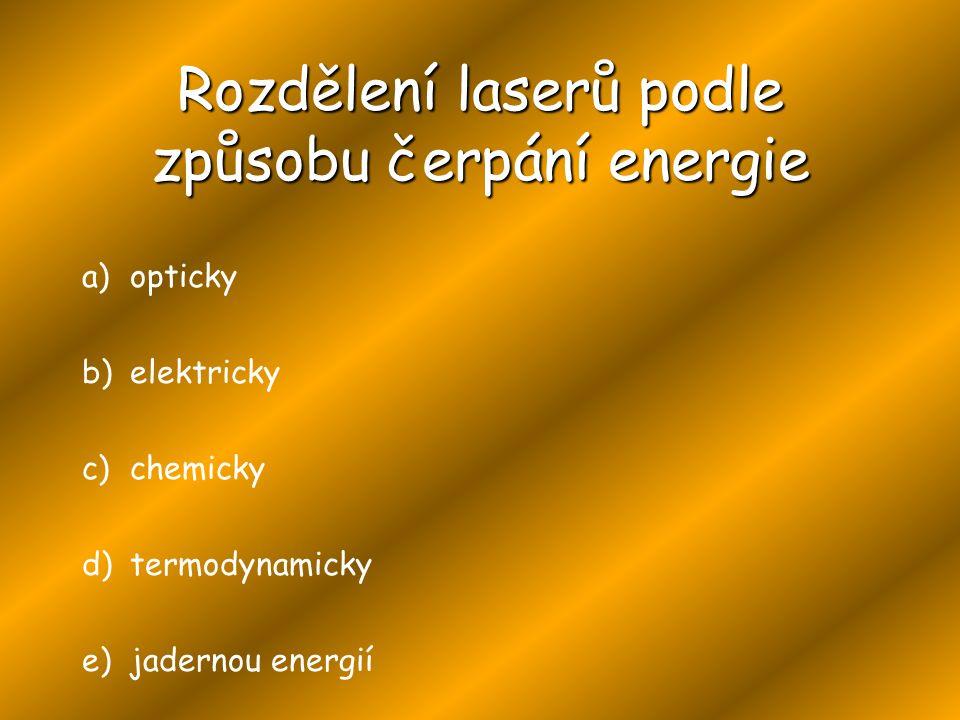 a)opticky b)elektricky c)chemicky d)termodynamicky e)jadernou energií Rozdělení laserů podle způsobu čerpání energie