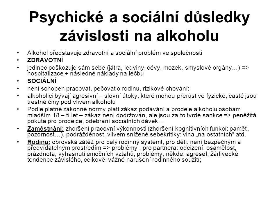 """Psychické a sociální důsledky závislosti na alkoholu Alkohol představuje zdravotní a sociální problém ve společnosti ZDRAVOTNÍ jedinec poškozuje sám sebe (játra, ledviny, cévy, mozek, smyslové orgány…) => hospitalizace + následné náklady na léčbu SOCIÁLNÍ není schopen pracovat, pečovat o rodinu, rizikové chování: alkoholici bývají agresivní – slovní útoky, které mohou přerůst ve fyzické, časté jsou trestné činy pod vlivem alkoholu Podle platné zákonné normy platí zákaz podávání a prodeje alkoholu osobám mladším 18 – ti let – zákaz není dodržován, ale jsou za to tvrdé sankce => peněžitá pokuta pro prodejce, odebrání sociálních dávek… Zaměstnání: zhoršení pracovní výkonnosti (zhoršení kognitivních funkcí: paměť, pozornost…), podrážděnost, vlivem snížené sebekritiky: vina """"na ostatních atd."""
