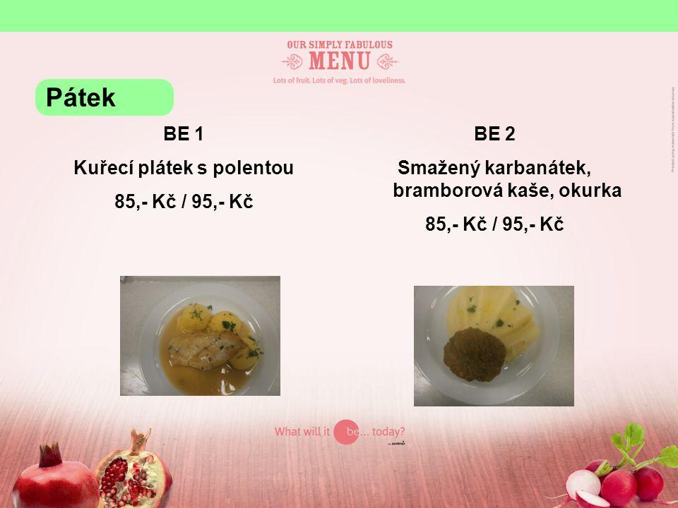 BE 1 Kuřecí plátek s polentou 85,- Kč / 95,- Kč BE 2 Smažený karbanátek, bramborová kaše, okurka 85,- Kč / 95,- Kč Pátek