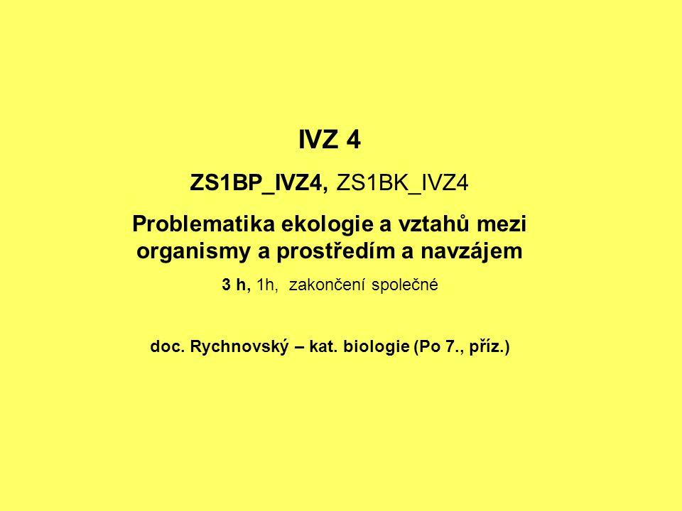 IVZ 4 ZS1BP_IVZ4, ZS1BK_IVZ4 Problematika ekologie a vztahů mezi organismy a prostředím a navzájem 3 h, 1h, zakončení společné doc. Rychnovský – kat.