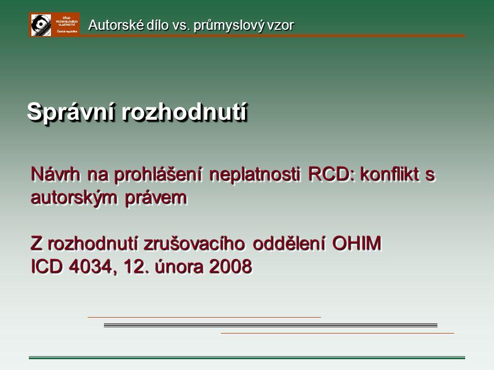 ÚŘAD PRŮMYSLOVÉHO VLASTNICTVÍ Česká republika Správní rozhodnutí Návrh na prohlášení neplatnosti RCD: konflikt s autorským právem Z rozhodnutí zrušova