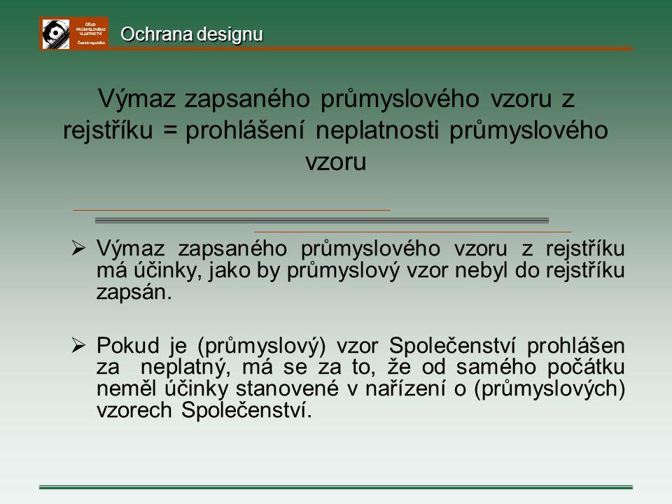 ÚŘAD PRŮMYSLOVÉHO VLASTNICTVÍ Česká republika  Výmaz zapsaného průmyslového vzoru z rejstříku má účinky, jako by průmyslový vzor nebyl do rejstříku z