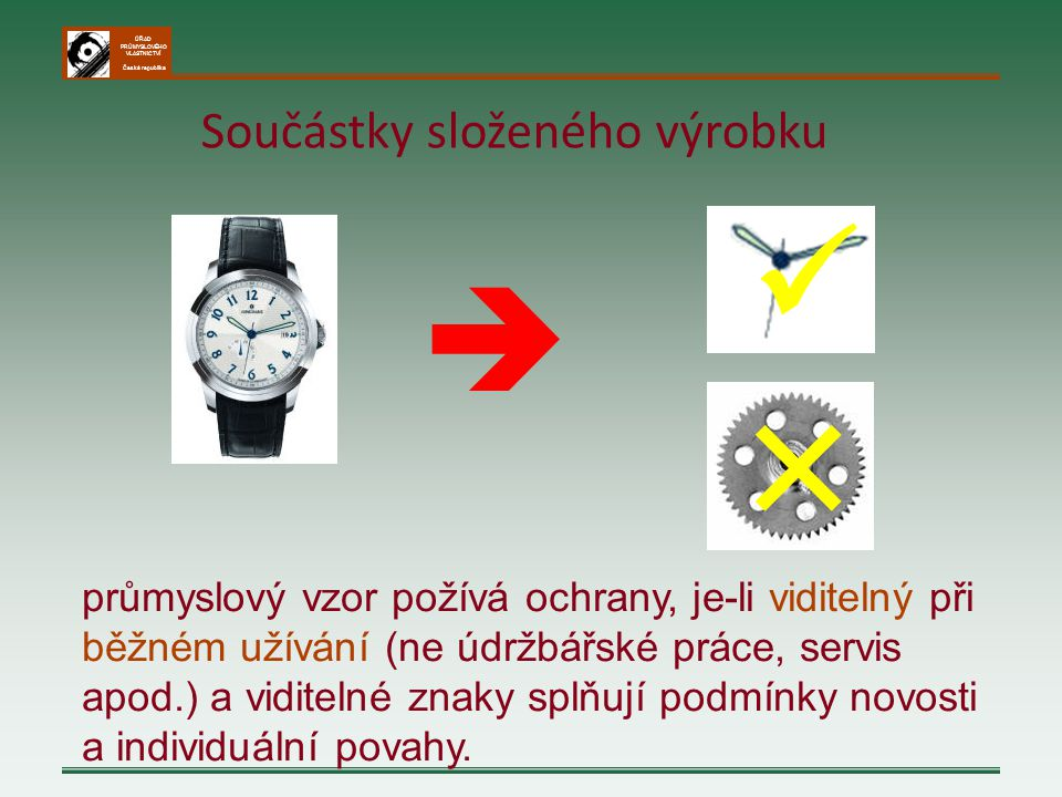 ÚŘAD PRŮMYSLOVÉHO VLASTNICTVÍ Česká republika  ╳ Součástky složeného výrobku průmyslový vzor požívá ochrany, je-li viditelný při běžném užívání (ne ú