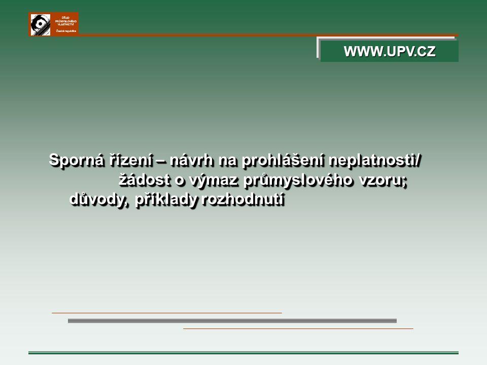 ÚŘAD PRŮMYSLOVÉHO VLASTNICTVÍ Česká republika Sporná řízení – návrh na prohlášení neplatnosti/ žádost o výmaz průmyslového vzoru; důvody, příklady roz