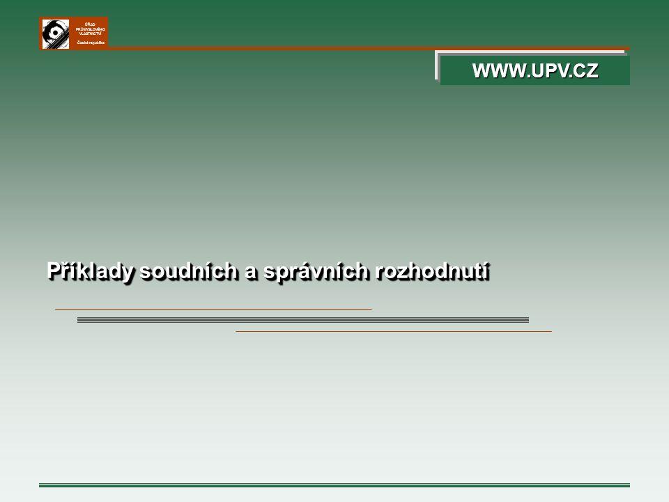 ÚŘAD PRŮMYSLOVÉHO VLASTNICTVÍ Česká republika Příklady soudních a správních rozhodnutí WWW.UPV.CZ