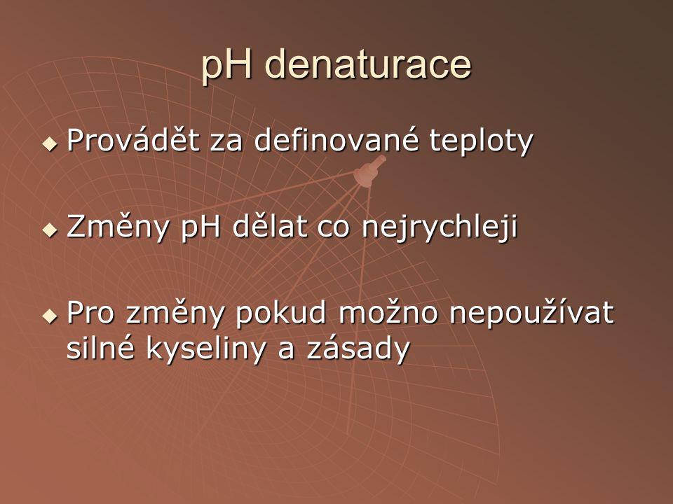pH denaturace  Provádět za definované teploty  Změny pH dělat co nejrychleji  Pro změny pokud možno nepoužívat silné kyseliny a zásady