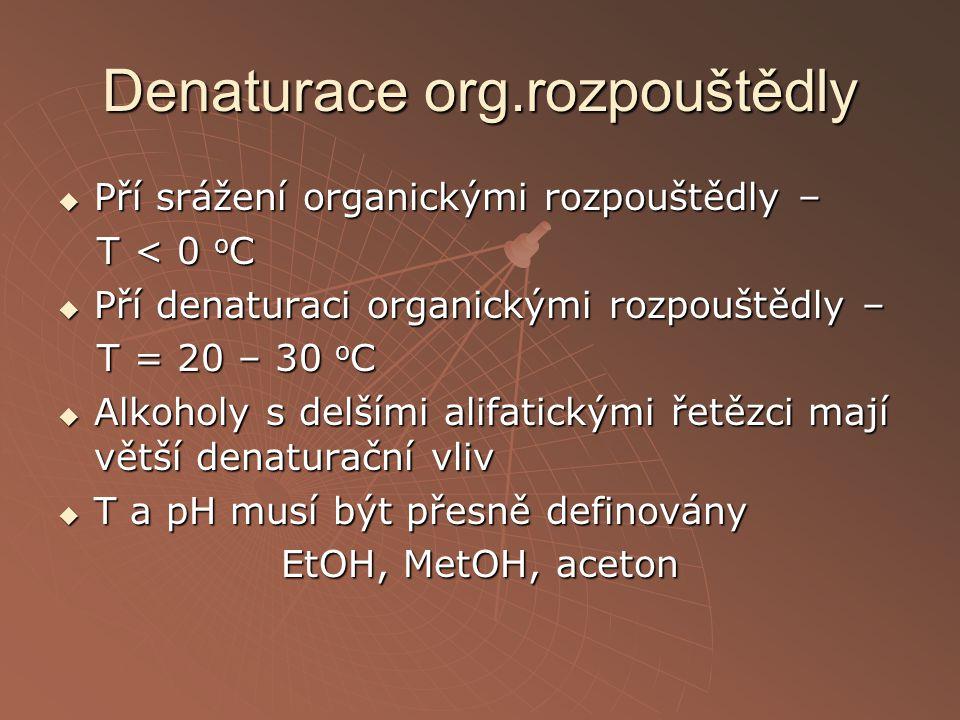 Denaturace org.rozpouštědly  Pří srážení organickými rozpouštědly – T < 0 o C T < 0 o C  Pří denaturaci organickými rozpouštědly – T = 20 – 30 o C T
