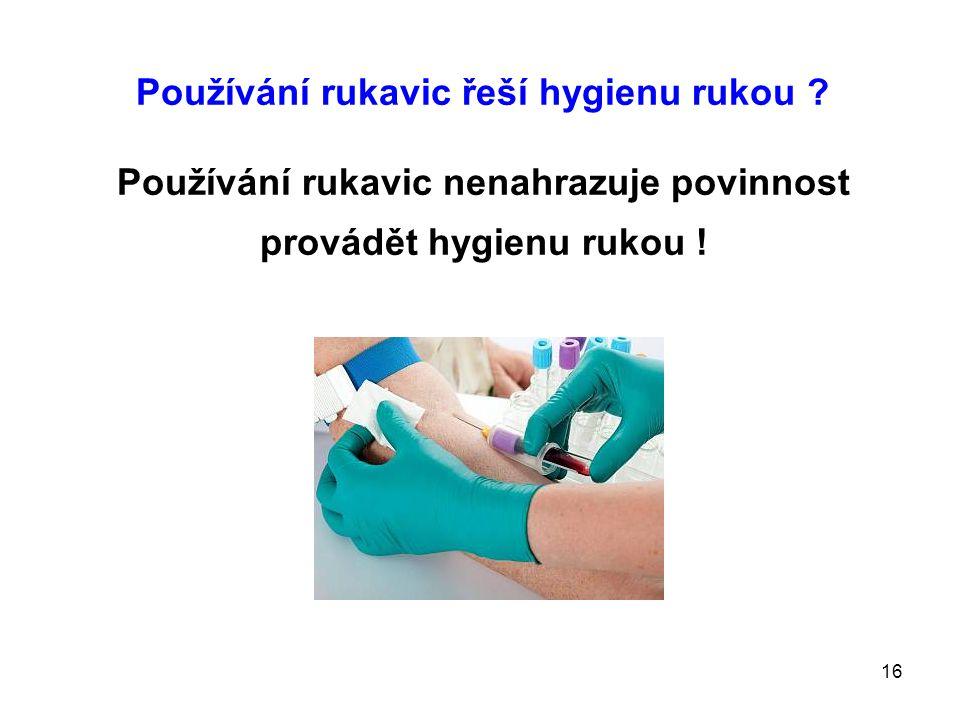 16 Používání rukavic řeší hygienu rukou ? Používání rukavic nenahrazuje povinnost provádět hygienu rukou !