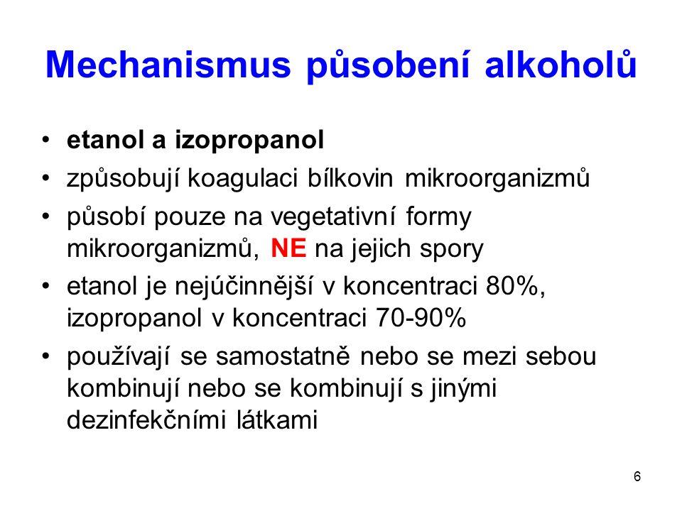 6 Mechanismus působení alkoholů etanol a izopropanol způsobují koagulaci bílkovin mikroorganizmů působí pouze na vegetativní formy mikroorganizmů, NE na jejich spory etanol je nejúčinnější v koncentraci 80%, izopropanol v koncentraci 70-90% používají se samostatně nebo se mezi sebou kombinují nebo se kombinují s jinými dezinfekčními látkami