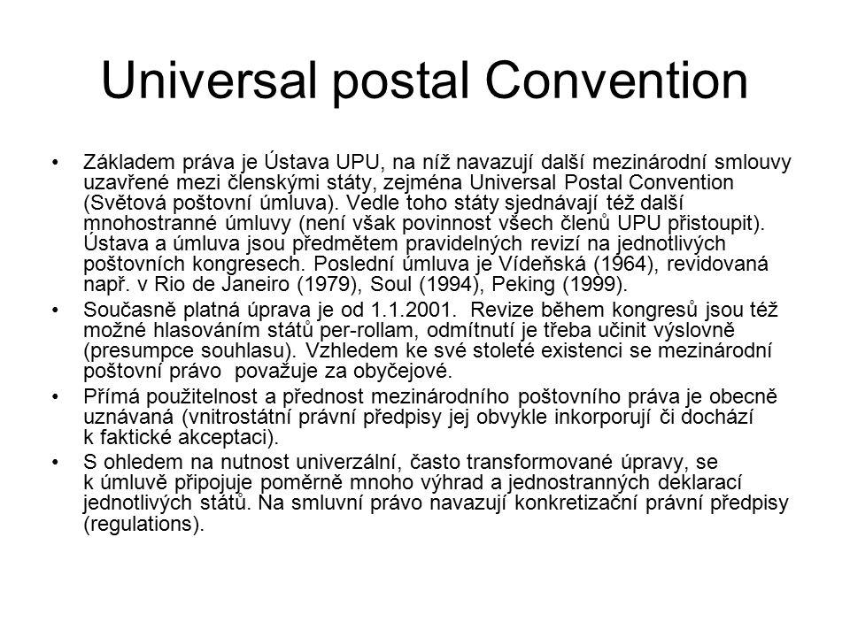 Universal postal Convention Základem práva je Ústava UPU, na níž navazují další mezinárodní smlouvy uzavřené mezi členskými státy, zejména Universal Postal Convention (Světová poštovní úmluva).
