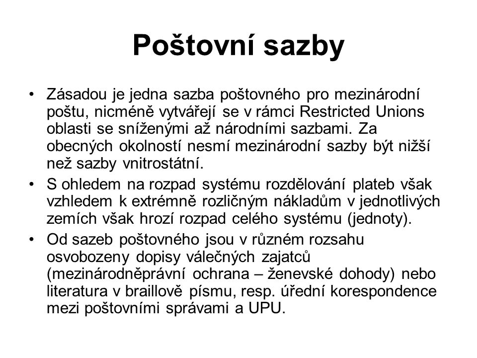 Poštovní sazby Zásadou je jedna sazba poštovného pro mezinárodní poštu, nicméně vytvářejí se v rámci Restricted Unions oblasti se sníženými až národními sazbami.