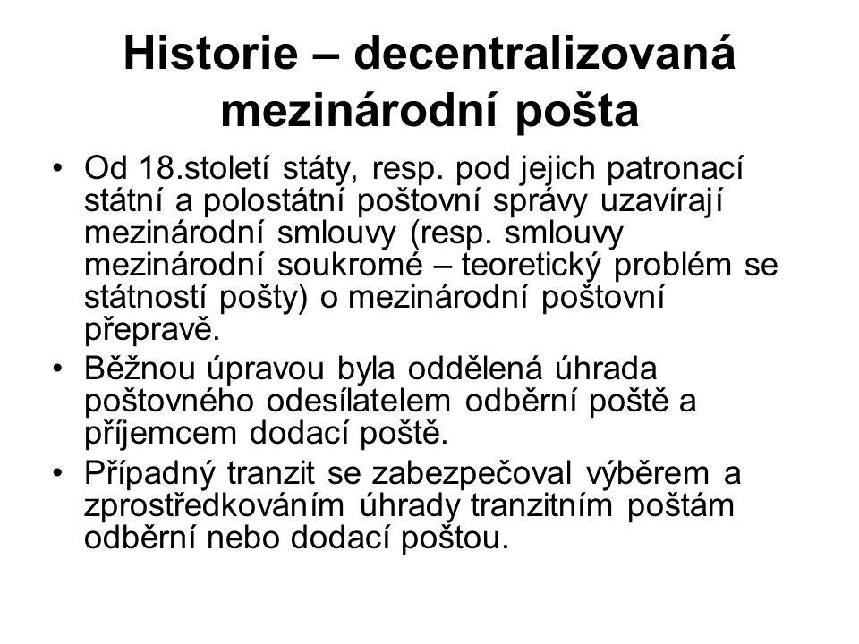 Historie – decentralizovaná mezinárodní pošta Od 18.století státy, resp. pod jejich patronací státní a polostátní poštovní správy uzavírají mezinárodn