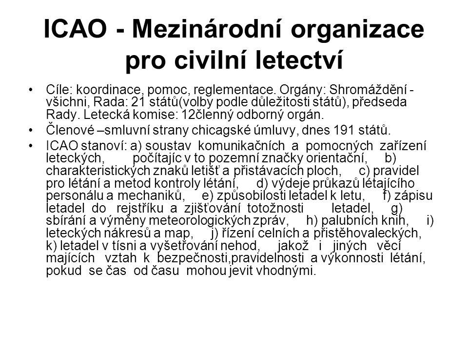 ICAO - Mezinárodní organizace pro civilní letectví Cíle: koordinace, pomoc, reglementace. Orgány: Shromáždění - všichni, Rada: 21 států(volby podle dů