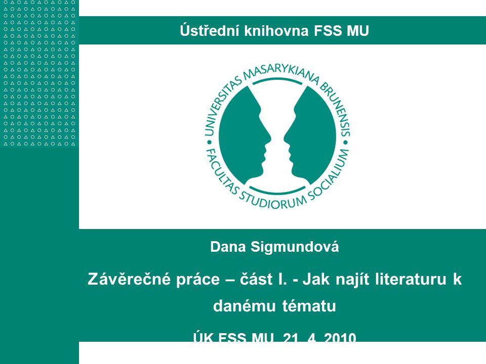 Dana Sigmundová Závěrečné práce – část I. - Jak najít literaturu k danému tématu ÚK FSS MU, 21. 4. 2010 Ústřední knihovna FSS MU