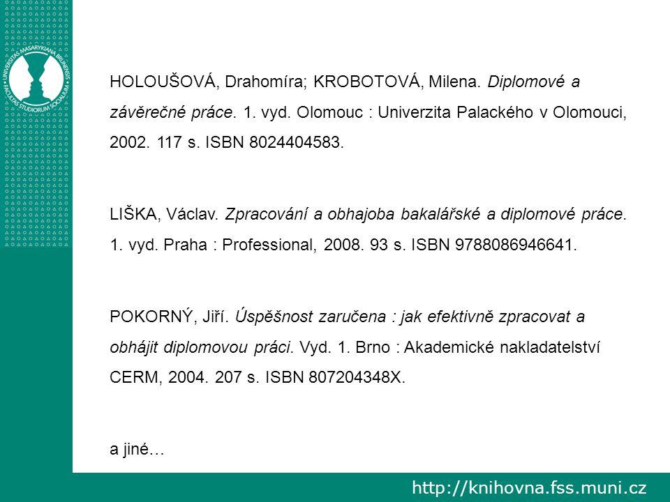 http://knihovna.fss.muni.cz HOLOUŠOVÁ, Drahomíra; KROBOTOVÁ, Milena. Diplomové a závěrečné práce. 1. vyd. Olomouc : Univerzita Palackého v Olomouci, 2