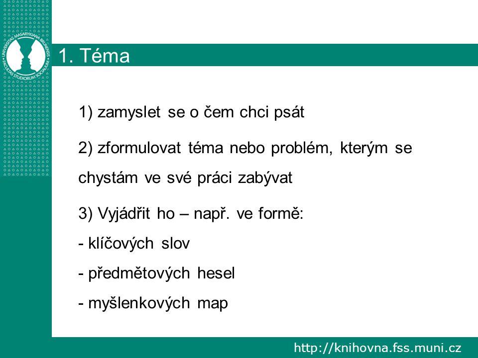 http://knihovna.fss.muni.cz 1. Téma 1) zamyslet se o čem chci psát 2) zformulovat téma nebo problém, kterým se chystám ve své práci zabývat 3) Vyjádři