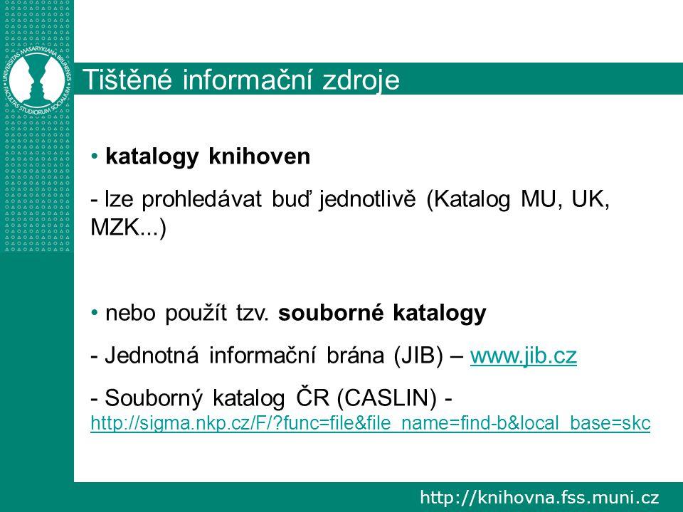 http://knihovna.fss.muni.cz Tištěné informační zdroje katalogy knihoven - lze prohledávat buď jednotlivě (Katalog MU, UK, MZK...) nebo použít tzv. sou
