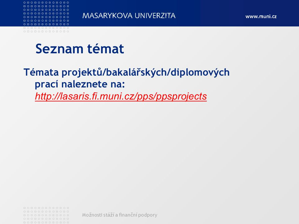 Možnosti stáží a finanční podpory Seznam témat Témata projektů/bakalářských/diplomových prací naleznete na: http://lasaris.fi.muni.cz/pps/ppsprojects http://lasaris.fi.muni.cz/pps/ppsprojects