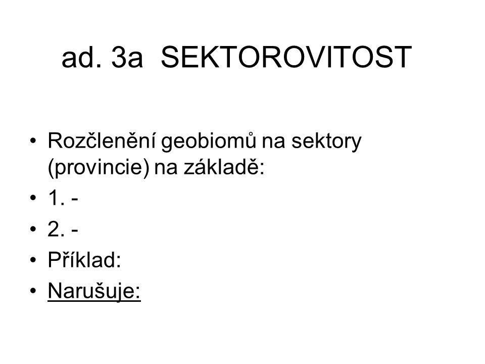 ad. 3a SEKTOROVITOST Rozčlenění geobiomů na sektory (provincie) na základě: 1. - 2. - Příklad: Narušuje: