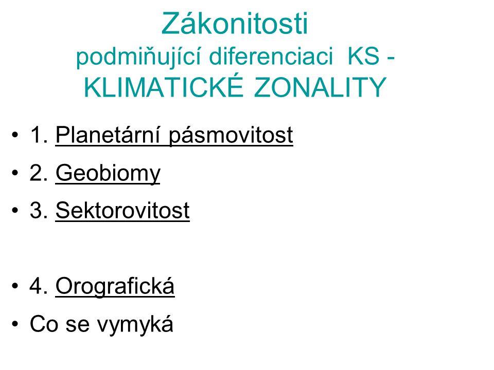 Zákonitosti podmiňující diferenciaci KS - KLIMATICKÉ ZONALITY 1. Planetární pásmovitost 2. Geobiomy 3. Sektorovitost 4. Orografická Co se vymyká