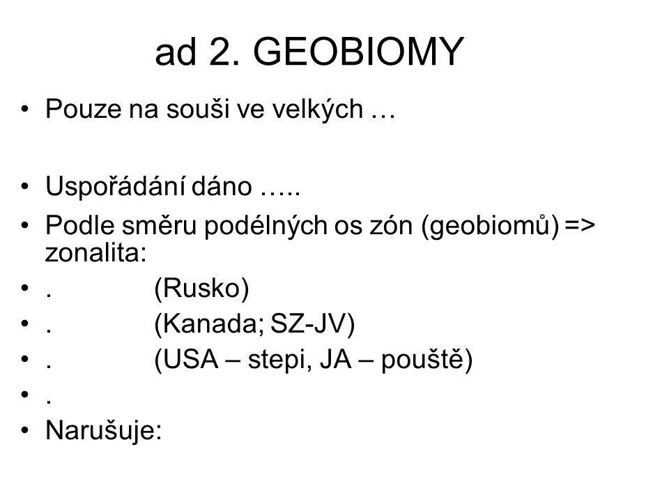 ad 2. GEOBIOMY Pouze na souši ve velkých … Uspořádání dáno ….. Podle směru podélných os zón (geobiomů) => zonalita:. (Rusko). (Kanada; SZ-JV). (USA –