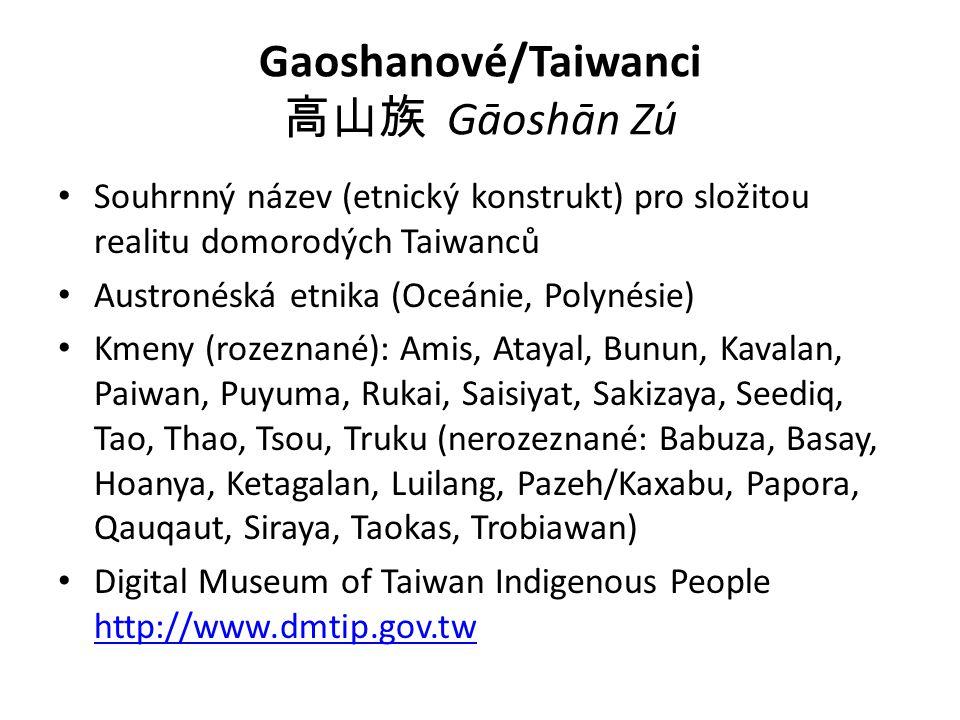 Gaoshanové/Taiwanci 高山族 Gāoshān Zú Souhrnný název (etnický konstrukt) pro složitou realitu domorodých Taiwanců Austronéská etnika (Oceánie, Polynésie) Kmeny (rozeznané): Amis, Atayal, Bunun, Kavalan, Paiwan, Puyuma, Rukai, Saisiyat, Sakizaya, Seediq, Tao, Thao, Tsou, Truku (nerozeznané: Babuza, Basay, Hoanya, Ketagalan, Luilang, Pazeh/Kaxabu, Papora, Qauqaut, Siraya, Taokas, Trobiawan) Digital Museum of Taiwan Indigenous People http://www.dmtip.gov.tw http://www.dmtip.gov.tw