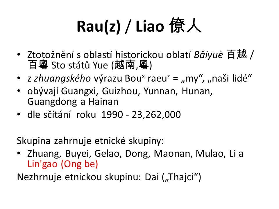 """Rau(z) / Liao 僚人 Ztotožnění s oblastí historickou oblatí Bǎiyuè 百越 / 百粵 Sto států Yue ( 越南, 粵 ) z zhuangského výrazu Bou x raeu z = """"my , """"naši lidé obývají Guangxi, Guizhou, Yunnan, Hunan, Guangdong a Hainan dle sčítání roku 1990 - 23,262,000 Skupina zahrnuje etnické skupiny: Zhuang, Buyei, Gelao, Dong, Maonan, Mulao, Li a Lin gao (Ong be) Nezhrnuje etnickou skupinu: Dai (""""Thajci )"""