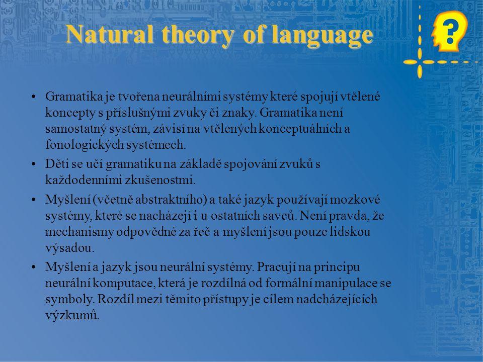 Natural theory of language Gramatika je tvořena neurálními systémy které spojují vtělené koncepty s příslušnými zvuky či znaky.