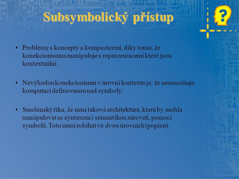 Subsymbolický přístup Problémy s koncepty a kompozicemi, díky tomu, že konekcionismus manipuluje s reprezentacemi které jsou kontextuální.
