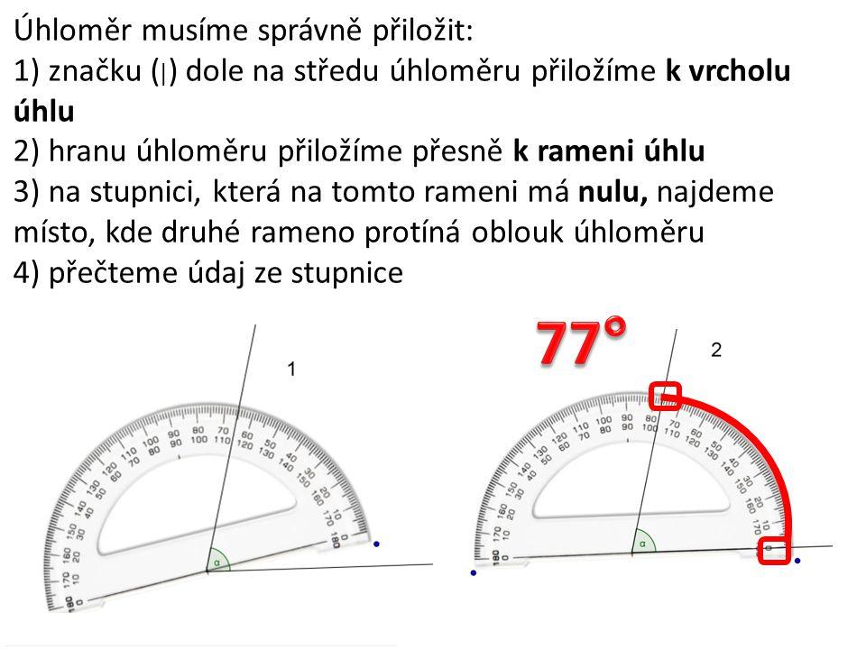 Úhloměr musíme správně přiložit: 1) značku ( | ) dole na středu úhloměru přiložíme k vrcholu úhlu 2) hranu úhloměru přiložíme přesně k rameni úhlu 3)
