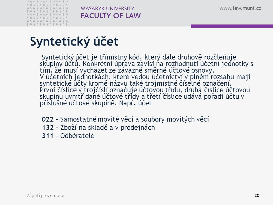 www.law.muni.cz Zápatí prezentace21 Analytický účet Účetní jednotky v rámci syntetických účtů mohou vytvářet účty analytické, které zajišťují podrobnější členění, např.