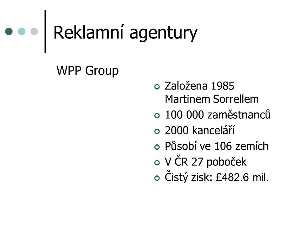 Reklamní agentury WPP Group Založena 1985 Martinem Sorrellem 100 000 zaměstnanců 2000 kanceláří Působí ve 106 zemích V ČR 27 poboček Čistý zisk: £482.6 mil.