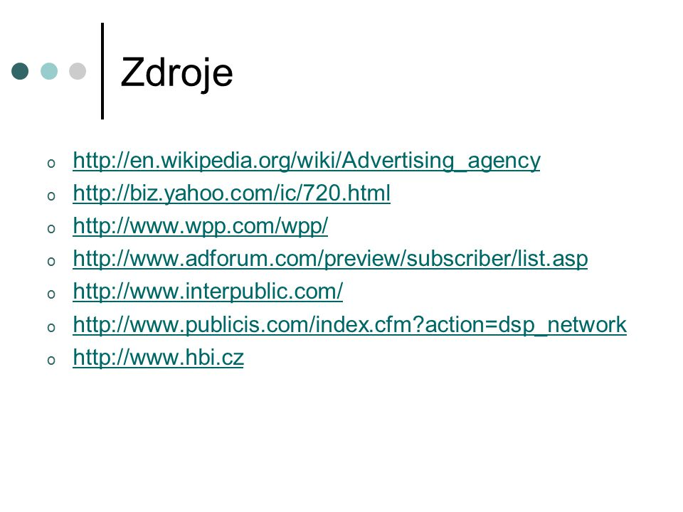 Zdroje o http://en.wikipedia.org/wiki/Advertising_agency http://en.wikipedia.org/wiki/Advertising_agency o http://biz.yahoo.com/ic/720.html http://biz.yahoo.com/ic/720.html o http://www.wpp.com/wpp/ http://www.wpp.com/wpp/ o http://www.adforum.com/preview/subscriber/list.asp http://www.adforum.com/preview/subscriber/list.asp o http://www.interpublic.com/ http://www.interpublic.com/ o http://www.publicis.com/index.cfm action=dsp_network http://www.publicis.com/index.cfm action=dsp_network o http://www.hbi.cz http://www.hbi.cz