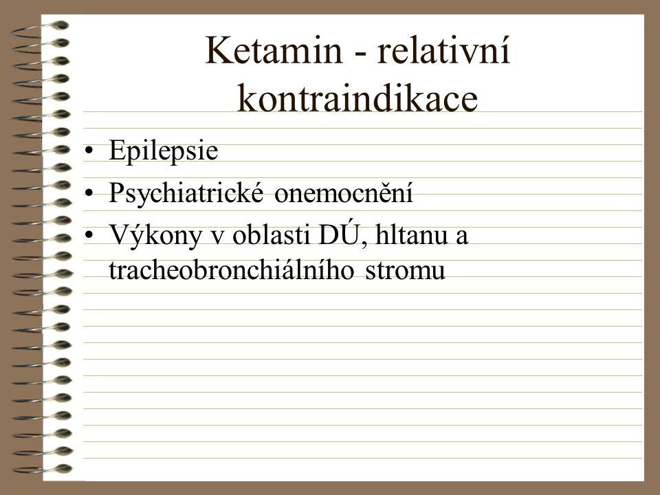 Ketamin - relativní kontraindikace Epilepsie Psychiatrické onemocnění Výkony v oblasti DÚ, hltanu a tracheobronchiálního stromu