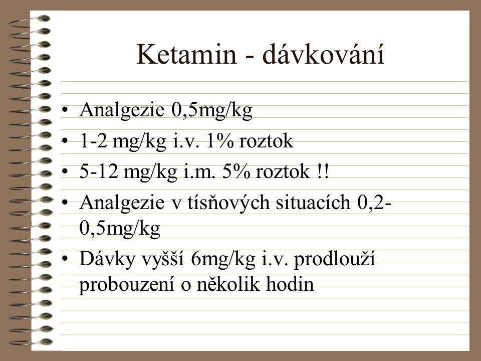 Ketamin - dávkování Analgezie 0,5mg/kg 1-2 mg/kg i.v. 1% roztok 5-12 mg/kg i.m. 5% roztok !! Analgezie v tísňových situacích 0,2- 0,5mg/kg Dávky vyšší