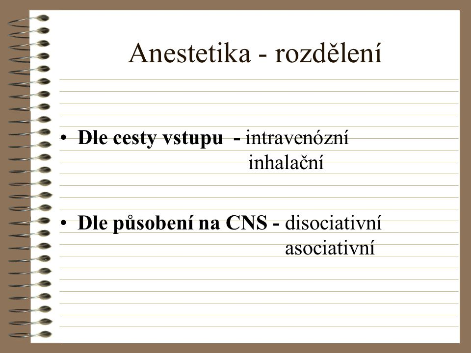 Anestetika - rozdělení Dle cesty vstupu - intravenózní inhalační Dle působení na CNS - disociativní asociativní
