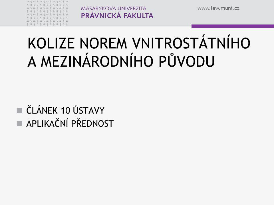 www.law.muni.cz KOLIZE NOREM VNITROSTÁTNÍHO A MEZINÁRODNÍHO PŮVODU ČLÁNEK 10 ÚSTAVY APLIKAČNÍ PŘEDNOST