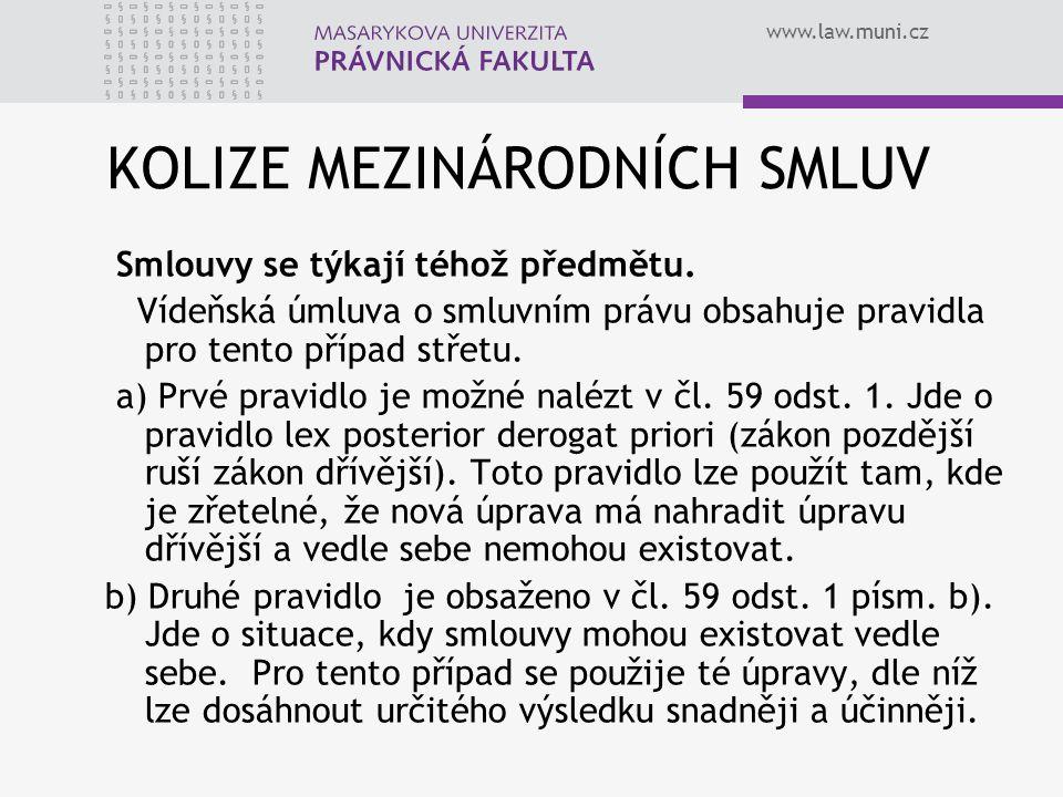 www.law.muni.cz KOLIZE MEZINÁRODNÍCH SMLUV Smlouvy se týkají téhož předmětu. Vídeňská úmluva o smluvním právu obsahuje pravidla pro tento případ střet