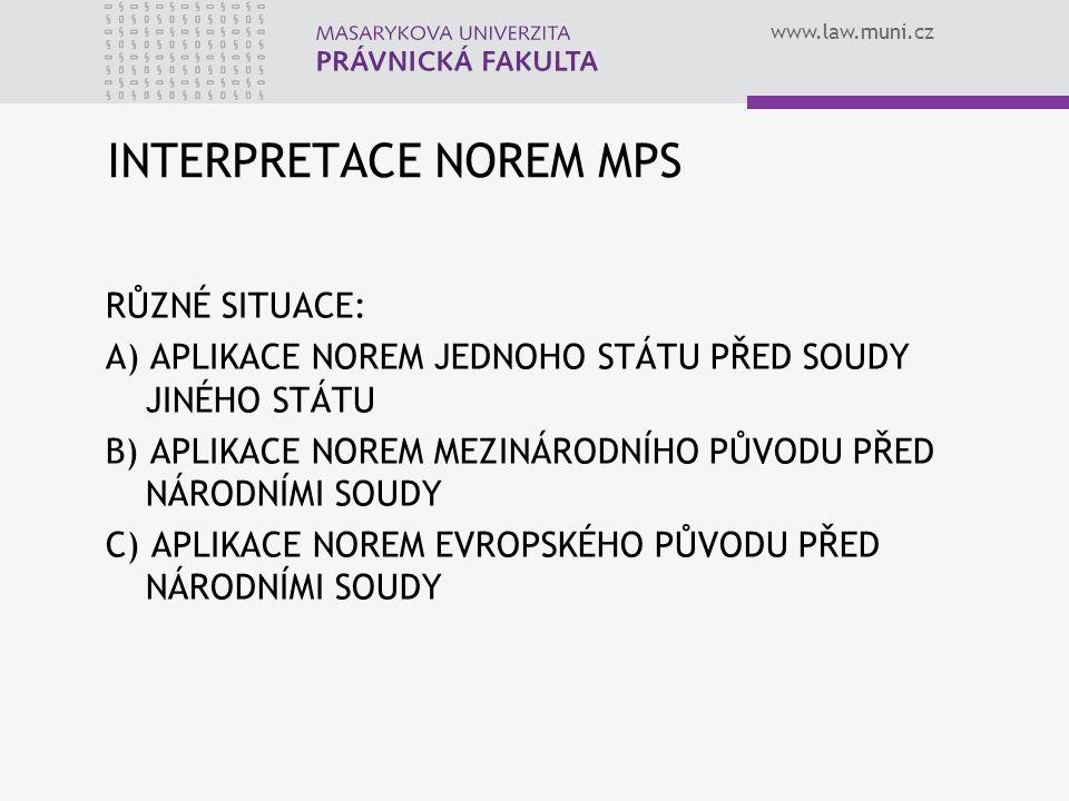 www.law.muni.cz INTERPRETACE NOREM MPS RŮZNÉ SITUACE: A) APLIKACE NOREM JEDNOHO STÁTU PŘED SOUDY JINÉHO STÁTU B) APLIKACE NOREM MEZINÁRODNÍHO PŮVODU P