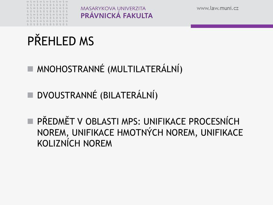 www.law.muni.cz PŘEHLED MS MNOHOSTRANNÉ (MULTILATERÁLNÍ) DVOUSTRANNÉ (BILATERÁLNÍ) PŘEDMĚT V OBLASTI MPS: UNIFIKACE PROCESNÍCH NOREM, UNIFIKACE HMOTNÝ