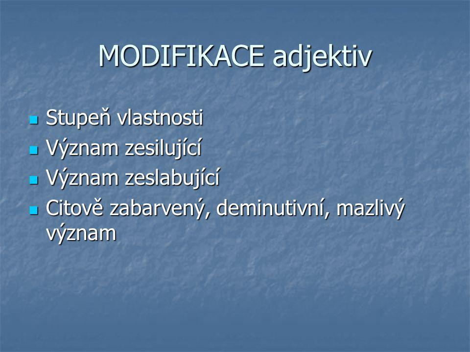 MODIFIKACE adjektiv Stupeň vlastnosti Stupeň vlastnosti Význam zesilující Význam zesilující Význam zeslabující Význam zeslabující Citově zabarvený, de